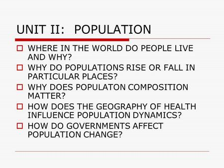UNIT II: POPULATION WHERE IN THE WORLD DO PEOPLE LIVE AND WHY?