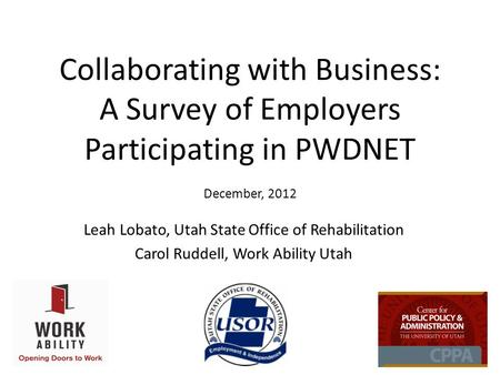 Collaborating with Business: A Survey of Employers Participating in PWDNET December, 2012 Leah Lobato, Utah State Office of Rehabilitation Carol Ruddell,