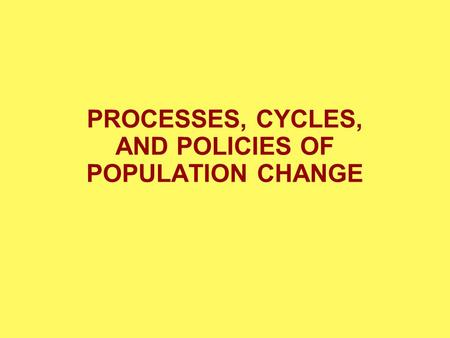 PROCESSES, CYCLES, AND POLICIES OF POPULATION CHANGE