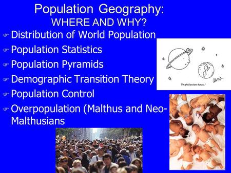 Population Geography: WHERE AND WHY? F Distribution of World Population F Population Statistics F Population Pyramids F Demographic Transition Theory F.
