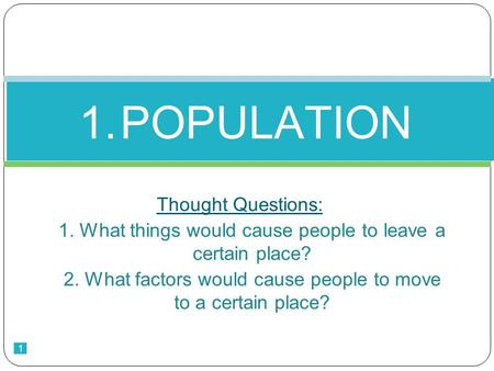 1 Thought Questions: 1. What things would cause people to leave a certain place? 2. What factors would cause people to move to a certain place? 1.POPULATION.
