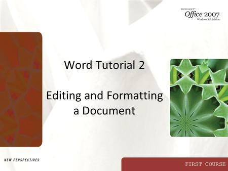 FIRST COURSE Word Tutorial 2 Editing and Formatting a Document.