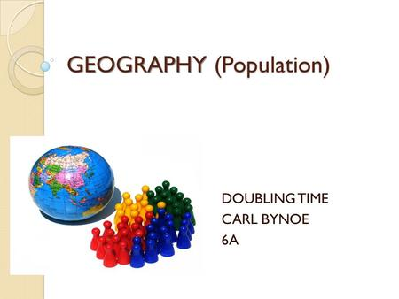 GEOGRAPHY (Population) DOUBLING TIME CARL BYNOE 6A.