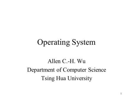 1 Operating System Allen <strong>C</strong>.-H. Wu Department of Computer Science Tsing Hua University.