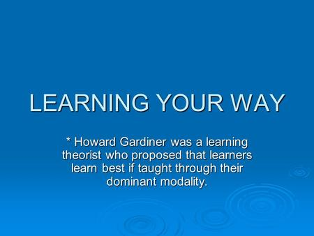 LEARNING YOUR WAY * Howard Gardiner was a learning theorist who proposed that learners learn best if taught through their dominant modality.