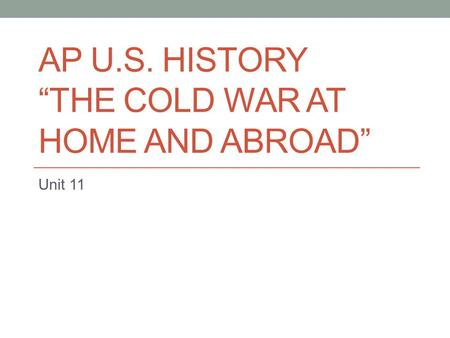 "AP U.S. HISTORY ""THE COLD <strong>WAR</strong> AT HOME AND ABROAD"" Unit 11."