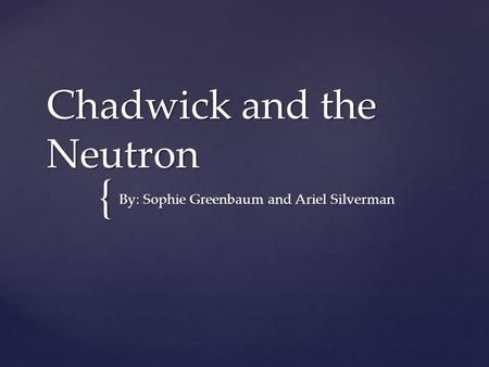 { Chadwick and the Neutron By: Sophie Greenbaum and Ariel Silverman.