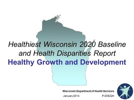 Wisconsin Department of Health Services January 2014 P-00522H Healthiest Wisconsin 2020 Baseline and Health Disparities Report Healthy Growth and Development.
