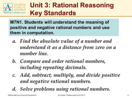 Mathematics and Science DepartmentQ2 Grade 7 Mathematics 2010-2011 1 Unit 3: Rational Reasoning Key Standards a.Find the absolute value of a number and.