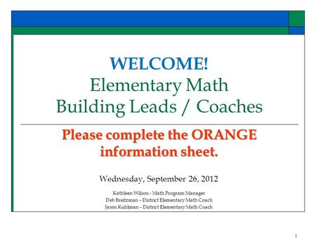 WELCOME! Elementary Math Building Leads / Coaches Please complete the ORANGE information sheet. Wednesday, September 26, 2012 Kathleen Wilson - Math Program.