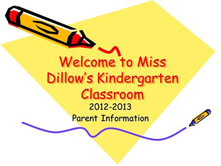 Welcome to <strong>Miss</strong> Dillow's <strong>Kindergarten</strong> Classroom 2012-2013 Parent Information.