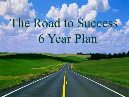 The Road to College 5 Year Plan The Road to Success 6 Year Plan.
