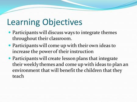 Learning Objectives Participants will discuss ways to integrate themes throughout their classroom. Participants will come up with their own ideas to increase.