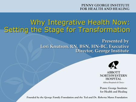 PENNY GEORGE INSTITUTE FOR HEALTH AND HEALING Why Integrative Health Now: Setting the Stage for Transformation Presented by Lori Knutson, RN, BSN, HN-BC,