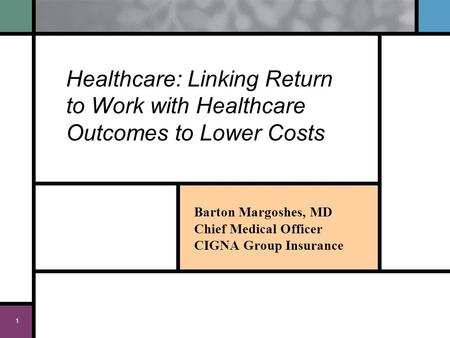 1 Healthcare: Linking Return to Work with Healthcare Outcomes to Lower Costs Barton Margoshes, MD Chief Medical Officer CIGNA Group Insurance.