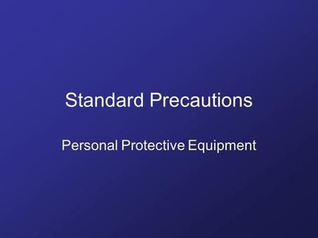 Standard Precautions Personal Protective Equipment.