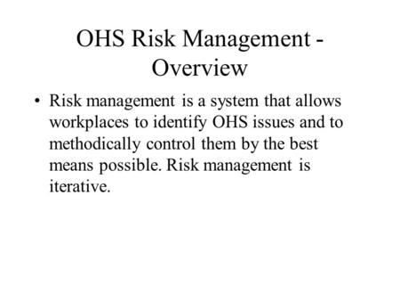 OHS Risk Management - Overview Risk management is a system that allows workplaces to identify OHS issues and to methodically control them by the best means.