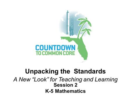 "Session 2 K-5 Mathematics Unpacking the Standards A New ""Look"" for Teaching and Learning."