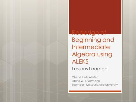 Redesign of Beginning and Intermediate Algebra using ALEKS Lessons Learned Cheryl J. McAllister Laurie W. Overmann Southeast Missouri State University.