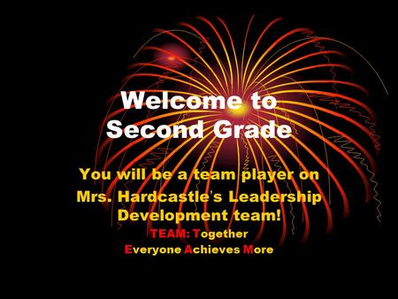 Welcome to Second Grade You will be a team player on Mrs. Hardcastle's Leadership Development team! TEAM: Together Everyone Achieves More.