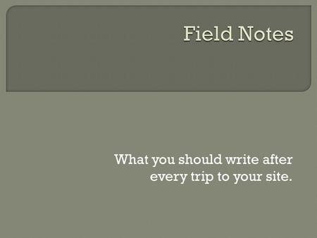 What you should write after every trip to your site.