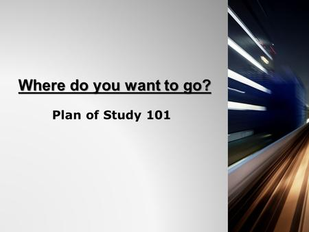 Where do you want to go? Plan of Study 101. What is the Plan of Study? 1.An opportunity for students to set a main goal for the future. 2.A way for students.