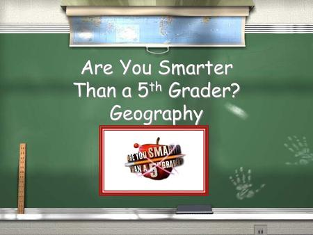 Are You Smarter Than a 5 th Grader? Geography Are you ready to play? You will be playing in groups for ($)1,000,000 or One Million Theoretical Dollars.