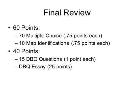 Final Review 60 Points: –70 Multiple Choice (.75 points each) –10 Map Identifications (.75 points each) 40 Points: –15 DBQ Questions (1 point each) –DBQ.