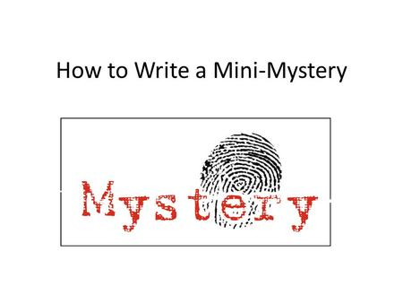 How to Write a Mini-Mystery. Main Character The best way to create a main character is to base it on yourself! Have the kids pick out a few of their own.