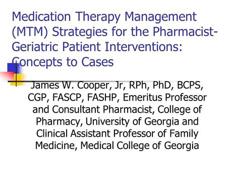 <strong>Medication</strong> Therapy Management (MTM) Strategies for the Pharmacist- Geriatric Patient Interventions: Concepts to Cases James W. Cooper, Jr, RPh, PhD, BCPS,