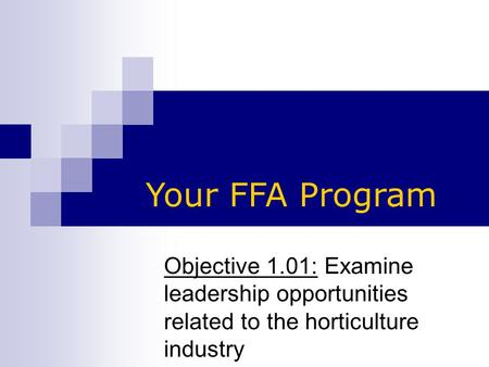 Objective 1.01: Examine leadership opportunities related to the horticulture industry Your FFA Program.
