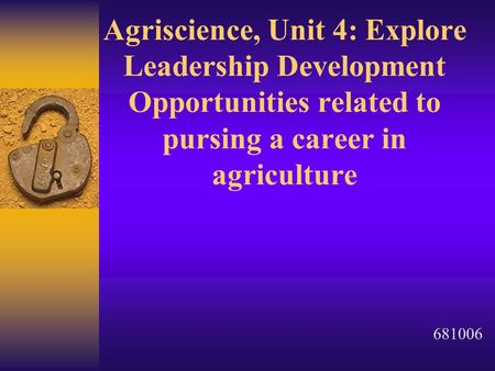 Agriscience, Unit 4: Explore Leadership Development Opportunities related to pursing a career in agriculture 681006.