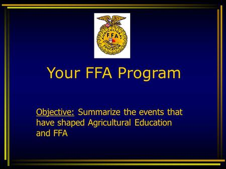 Objective: Summarize the events that have shaped Agricultural Education and FFA Your FFA Program.