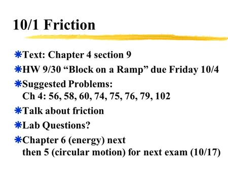 "10/1 Friction  Text: Chapter 4 section 9  HW 9/30 ""Block on a Ramp"" due Friday 10/4  Suggested Problems: Ch 4: 56, 58, 60, 74, 75, 76, 79, 102  Talk."
