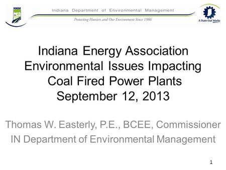 Indiana Energy Association Environmental Issues Impacting Coal Fired Power Plants September 12, 2013 Thomas W. Easterly, P.E., BCEE, Commissioner IN Department.