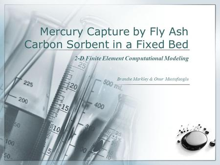 Mercury Capture by Fly Ash Carbon Sorbent in a Fixed Bed 2-D Finite Element Computational Modeling Brandie Markley & Onur Mustafaoglu.