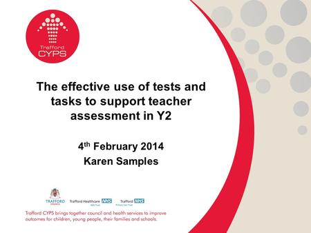 The effective use of tests and tasks to support teacher assessment in Y2 4 th February 2014 Karen Samples.
