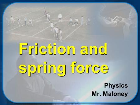 Friction and spring force Physics Mr. Maloney © 2002 Mike Maloney Objectives You will be able to …  qualitiatively describe friction and what factors.