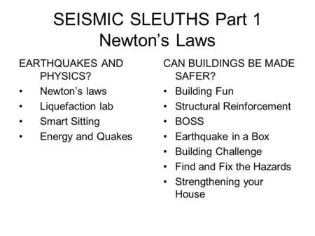 SEISMIC SLEUTHS Part 1 Newton's Laws EARTHQUAKES AND PHYSICS? Newton's laws Liquefaction lab Smart Sitting Energy and Quakes CAN BUILDINGS BE MADE SAFER?