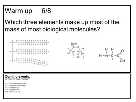 Warm up 6/8 Which three elements make up most <strong>of</strong> the mass <strong>of</strong> most biological molecules? Coming events: 6/8 Cell parts notes/ activities 6/11 Worktime cell.