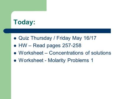 Today: Quiz Thursday / Friday May 16/17 HW – Read pages 257-258 Worksheet – Concentrations of solutions Worksheet - Molarity Problems 1.