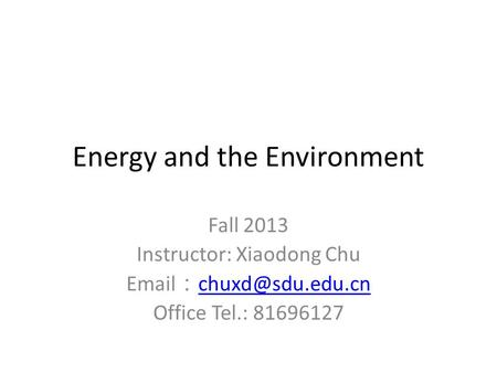 <strong>Energy</strong> and the Environment Fall 2013 Instructor: Xiaodong Chu : Office Tel.: 81696127.