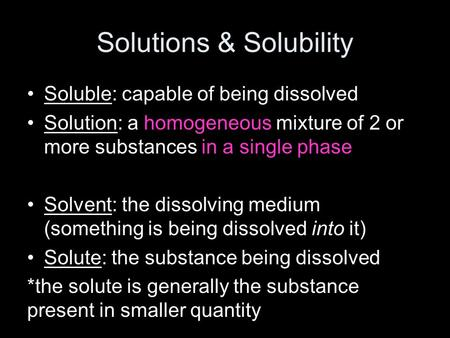 Solutions & Solubility Soluble: capable of being dissolved Solution: a homogeneous mixture of 2 or more substances in a single phase Solvent: the dissolving.