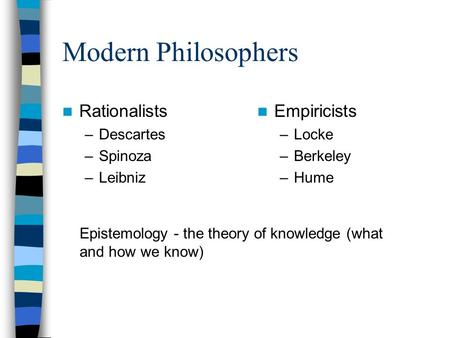 Modern Philosophers Rationalists –Descartes –Spinoza –Leibniz Empiricists –Locke –Berkeley –Hume Epistemology - the theory of knowledge (what and how we.