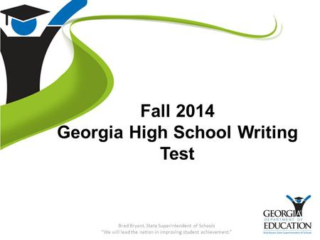 "Fall 2014 Georgia High School Writing Test Brad Bryant, State Superintendent of Schools ""We will lead the nation in improving student achievement."""