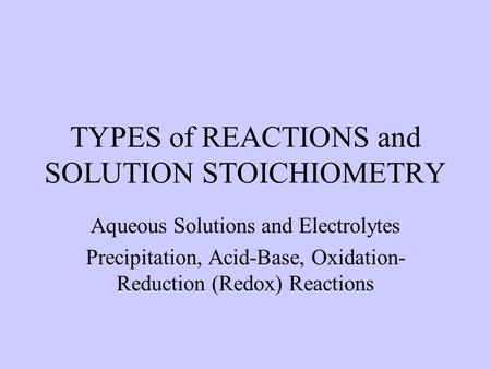 TYPES of REACTIONS and SOLUTION STOICHIOMETRY Aqueous Solutions and Electrolytes Precipitation, Acid-Base, Oxidation- Reduction (Redox) Reactions.