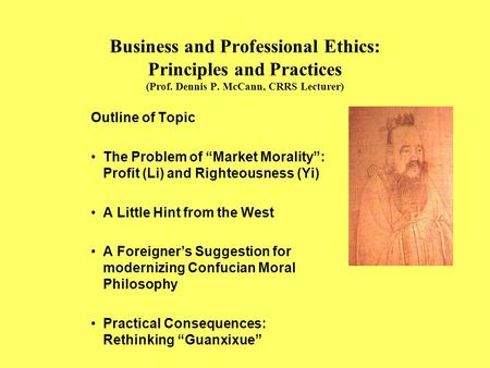 "Business and Professional Ethics: Principles and Practices (Prof. Dennis P. McCann, CRRS Lecturer) Outline of Topic The Problem of ""Market Morality"": Profit."