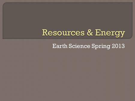 Earth Science Spring 2013.  Nonrenewable resources- substance of limited supply that cannot be replaced  Renewable resources- substance that can be.
