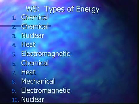 WS: Types of Energy 1. Chemical 2. Chemical 3. Nuclear 4. Heat 5. Electromagnetic 6. Chemical 7. Heat 8. Mechanical 9. Electromagnetic 10. Nuclear.