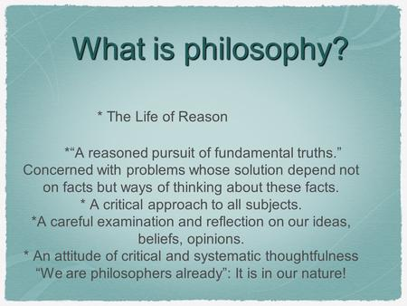 "What is philosophy? * The Life of Reason *""A reasoned pursuit of fundamental truths."" Concerned with problems whose solution depend not on facts but ways."
